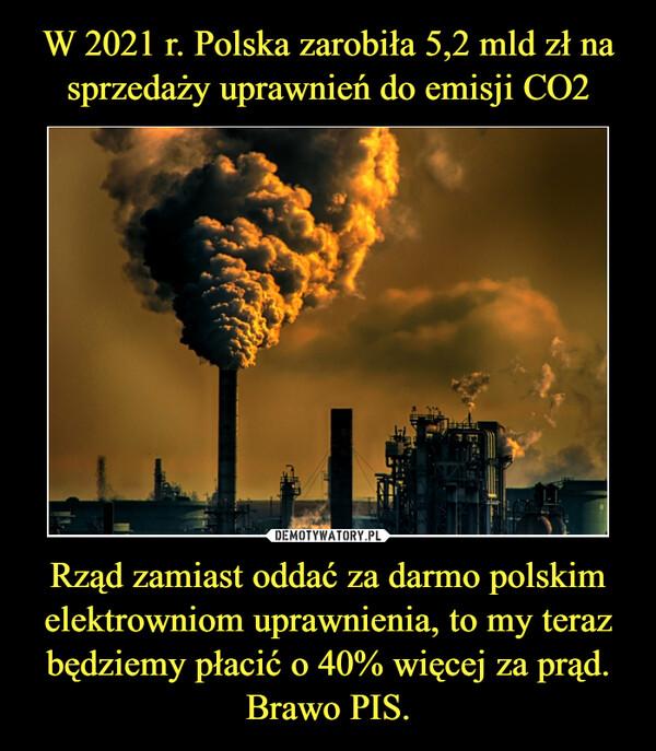 Rząd zamiast oddać za darmo polskim elektrowniom uprawnienia, to my teraz będziemy płacić o 40% więcej za prąd. Brawo PIS. –