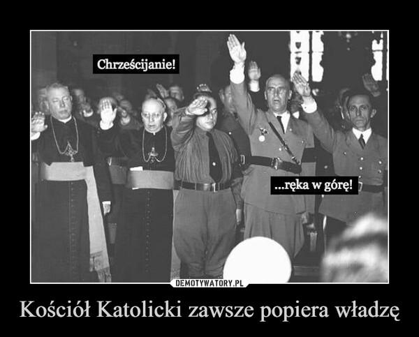 Kościół Katolicki zawsze popiera władzę –
