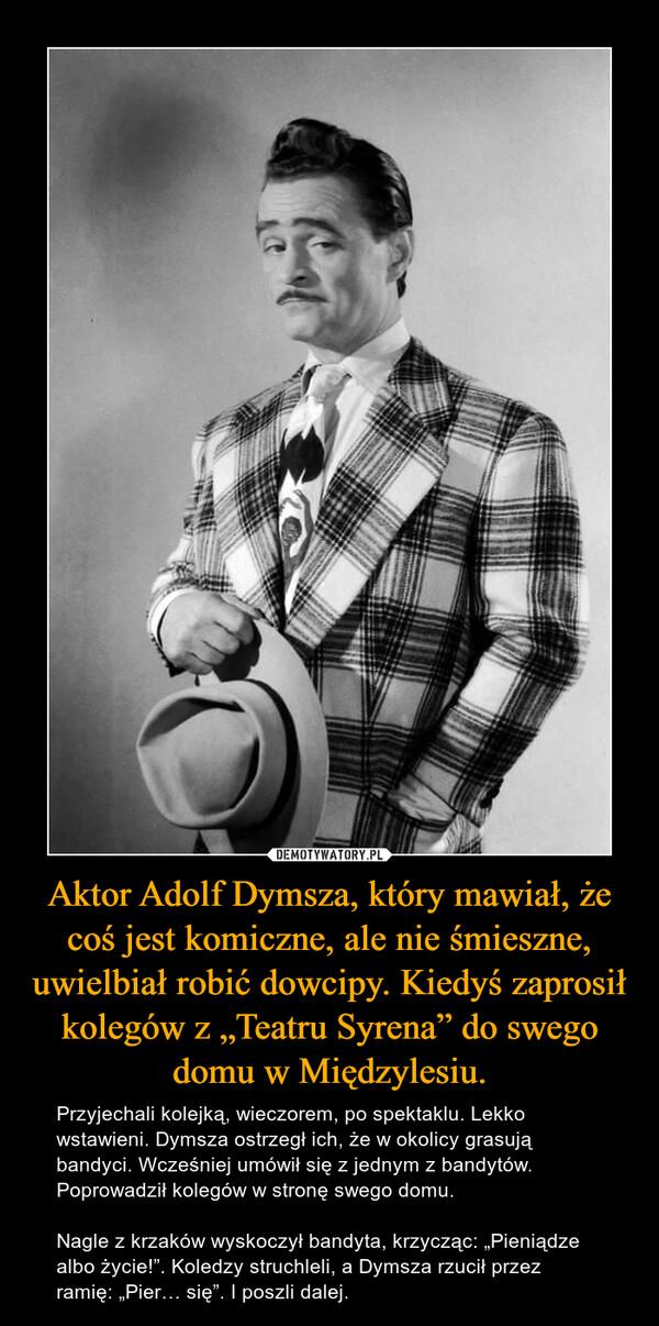 """Aktor Adolf Dymsza, który mawiał, że coś jest komiczne, ale nie śmieszne, uwielbiał robić dowcipy. Kiedyś zaprosił kolegów z """"Teatru Syrena"""" do swego domu w Międzylesiu. – Przyjechali kolejką, wieczorem, po spektaklu. Lekko wstawieni. Dymsza ostrzegł ich, że w okolicy grasują bandyci. Wcześniej umówił się z jednym z bandytów. Poprowadził kolegów w stronę swego domu. Nagle z krzaków wyskoczył bandyta, krzycząc: """"Pieniądze albo życie!"""". Koledzy struchleli, a Dymsza rzucił przez ramię: """"Pier… się"""". I poszli dalej."""