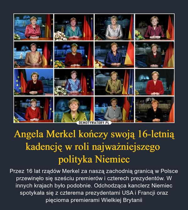Angela Merkel kończy swoją 16-letnią kadencję w roli najważniejszego polityka Niemiec – Przez 16 lat rządów Merkel za naszą zachodnią granicą w Polsce przewinęło się sześciu premierów i czterech prezydentów. W innych krajach było podobnie. Odchodząca kanclerz Niemiec spotykała się z czterema prezydentami USA i Francji oraz pięcioma premierami Wielkiej Brytanii