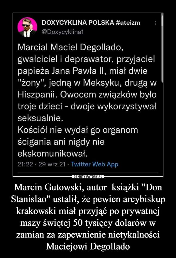 """Marcin Gutowski, autor  książki """"Don Stanislao"""" ustalił, że pewien arcybiskup krakowski miał przyjąć po prywatnej mszy świętej 50 tysięcy dolarów w zamian za zapewnienie nietykalności Maciejowi Degollado –"""