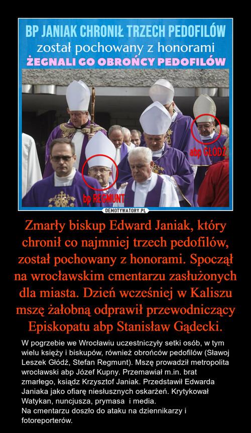 Zmarły biskup Edward Janiak, który chronił co najmniej trzech pedofilów, został pochowany z honorami. Spoczął na wrocławskim cmentarzu zasłużonych dla miasta. Dzień wcześniej w Kaliszu mszę żałobną odprawił przewodniczący Episkopatu abp Stanisław Gądecki.