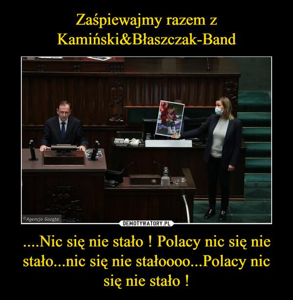 ....Nic się nie stało ! Polacy nic się nie stało...nic się nie stałoooo...Polacy nic się nie stało ! –