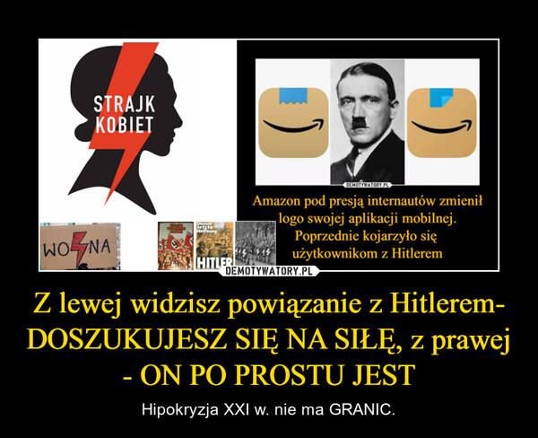 Z lewej widzisz powiązanie z Hitlerem- DOSZUKUJESZ SIĘ NA SIŁĘ, z prawej - ON PO PROSTU JEST – Hipokryzja XXI w. nie ma GRANIC.