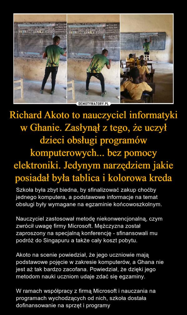Richard Akoto to nauczyciel informatyki w Ghanie. Zasłynął z tego, że uczył dzieci obsługi programów komputerowych... bez pomocy elektroniki. Jedynym narzędziem jakie posiadał była tablica i kolorowa kreda – Szkoła była zbyt biedna, by sfinalizować zakup choćby jednego komputera, a podstawowe informacje na temat obsługi były wymagane na egzaminie końcowoszkolnym.Nauczyciel zastosował metodę niekonwencjonalną, czym zwrócił uwagę firmy Microsoft. Mężczyzna został zaproszony na specjalną konferencję - sfinansowali mu podróż do Singapuru a także cały koszt pobytu.Akoto na scenie powiedział, że jego uczniowie mają podstawowe pojęcie w zakresie komputerów, a Ghana nie jest aż tak bardzo zacofana. Powiedział, że dzięki jego metodom nauki uczniom udaje zdać się egzaminy.W ramach współpracy z firmą Microsoft i nauczania na programach wychodzących od nich, szkoła dostała dofinansowanie na sprzęt i programy