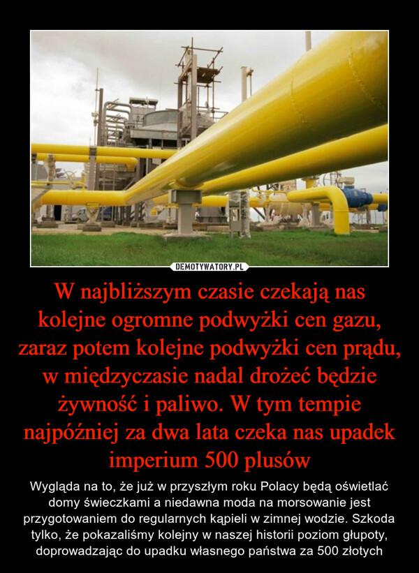 W najbliższym czasie czekają nas kolejne ogromne podwyżki cen gazu, zaraz potem kolejne podwyżki cen prądu, w międzyczasie nadal drożeć będzie żywność i paliwo. W tym tempie najpóźniej za dwa lata czeka nas upadek imperium 500 plusów – Wygląda na to, że już w przyszłym roku Polacy będą oświetlać domy świeczkami a niedawna moda na morsowanie jest przygotowaniem do regularnych kąpieli w zimnej wodzie. Szkoda tylko, że pokazaliśmy kolejny w naszej historii poziom głupoty, doprowadzając do upadku własnego państwa za 500 złotych