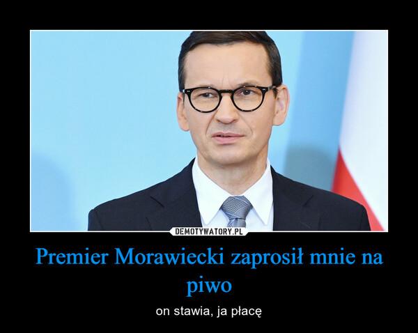 Premier Morawiecki zaprosił mnie na piwo – on stawia, ja płacę