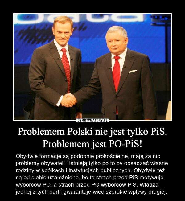 Problemem Polski nie jest tylko PiS. Problemem jest PO-PiS! – Obydwie formacje są podobnie prokościelne, mają za nic problemy obywateli i istnieją tylko po to by obsadzać własne rodziny w spółkach i instytucjach publicznych. Obydwie też są od siebie uzależnione, bo to strach przed PiS motywuje wyborców PO, a strach przed PO wyborców PiS. Władza jednej z tych partii gwarantuje wiec szerokie wpływy drugiej.