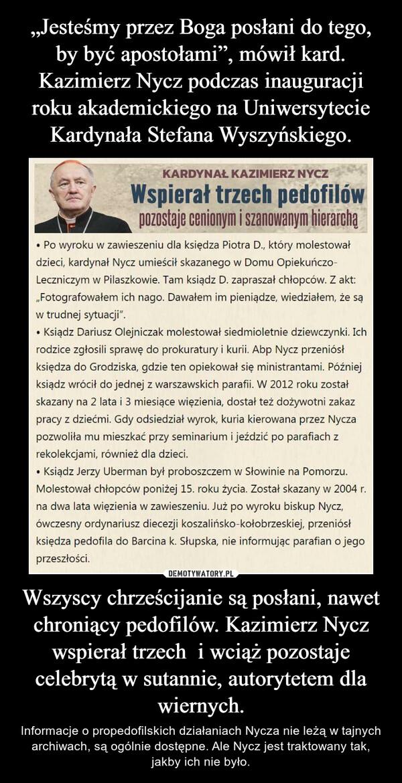 Wszyscy chrześcijanie są posłani, nawet chroniący pedofilów. Kazimierz Nycz wspierał trzech  i wciąż pozostaje celebrytą w sutannie, autorytetem dla wiernych. – Informacje o propedofilskich działaniach Nycza nie leżą w tajnych archiwach, są ogólnie dostępne. Ale Nycz jest traktowany tak, jakby ich nie było.