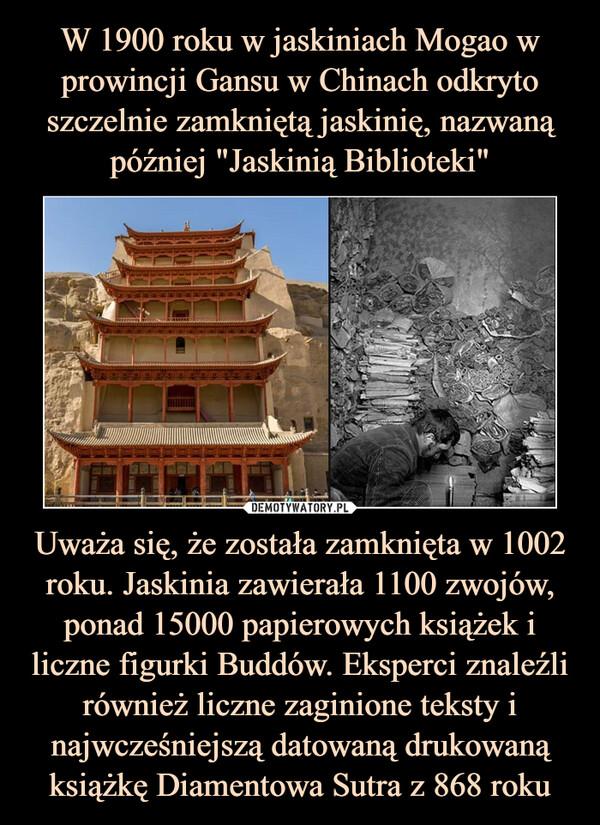 Uważa się, że została zamknięta w 1002 roku. Jaskinia zawierała 1100 zwojów, ponad 15000 papierowych książek i liczne figurki Buddów. Eksperci znaleźli również liczne zaginione teksty i najwcześniejszą datowaną drukowaną książkę Diamentowa Sutra z 868 roku –