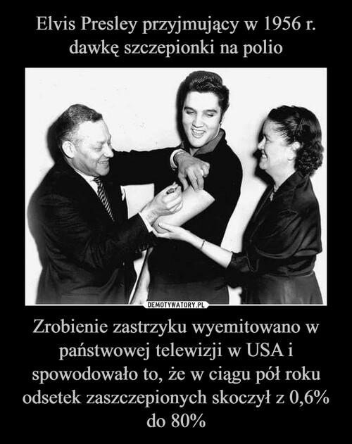 Elvis Presley przyjmujący w 1956 r. dawkę szczepionki na polio Zrobienie zastrzyku wyemitowano w państwowej telewizji w USA i spowodowało to, że w ciągu pół roku odsetek zaszczepionych skoczył z 0,6% do 80%