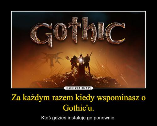 Za każdym razem kiedy wspominasz o Gothic'u.